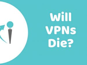 Will Virtual Private Networks VPNs) die?